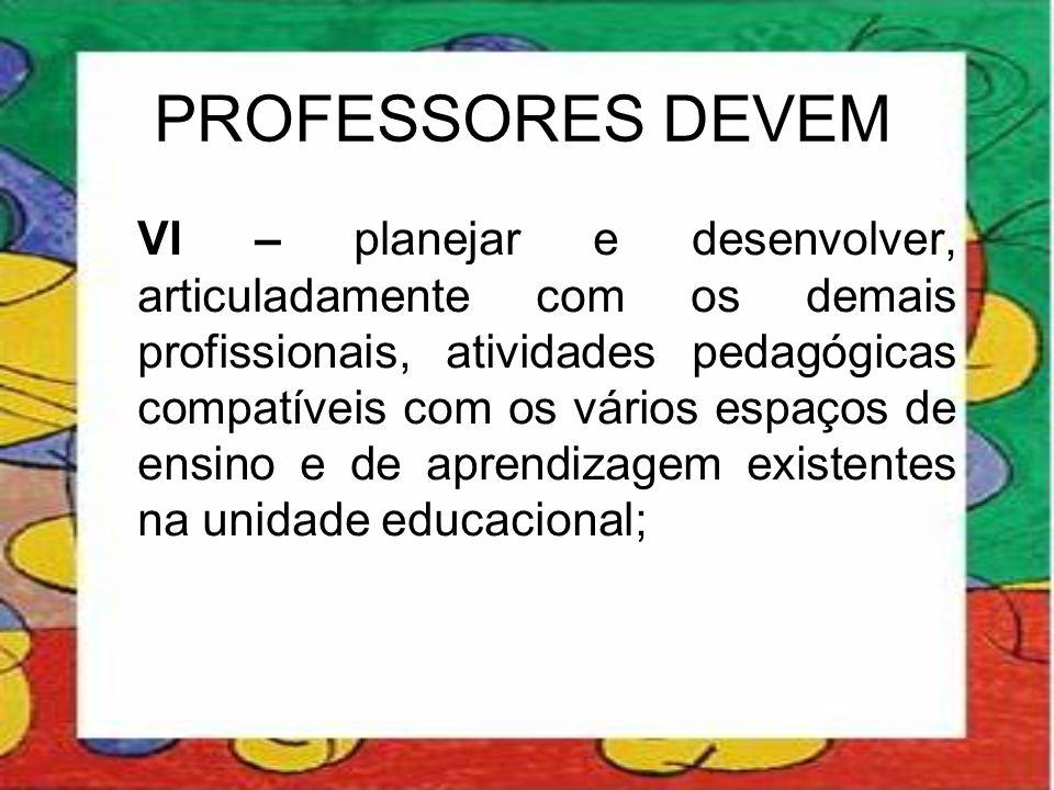 PROFESSORES DEVEM VI – planejar e desenvolver, articuladamente com os demais profissionais, atividades pedagógicas compatíveis com os vários espaços d