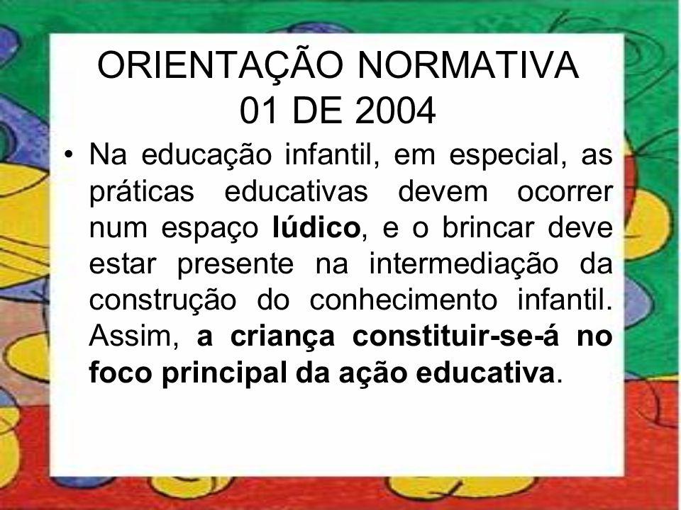 ORIENTAÇÃO NORMATIVA 01 DE 2004 •Na educação infantil, em especial, as práticas educativas devem ocorrer num espaço lúdico, e o brincar deve estar pre