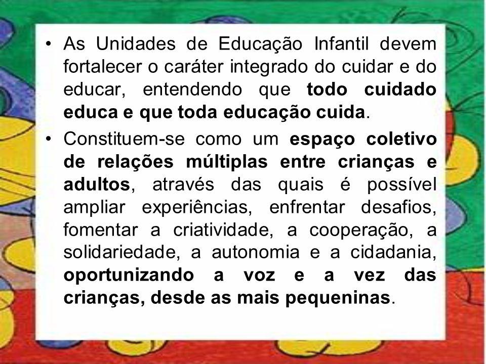 •As Unidades de Educação Infantil devem fortalecer o caráter integrado do cuidar e do educar, entendendo que todo cuidado educa e que toda educação cu