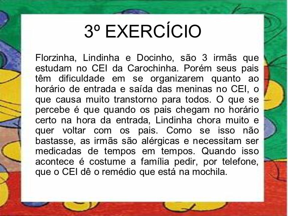 3º EXERCÍCIO Florzinha, Lindinha e Docinho, são 3 irmãs que estudam no CEI da Carochinha. Porém seus pais têm dificuldade em se organizarem quanto ao