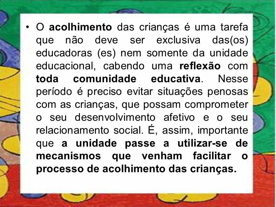•O acolhimento das crianças é uma tarefa que não deve ser exclusiva das(os) educadoras (es) nem somente da unidade educacional, cabendo uma reflexão c
