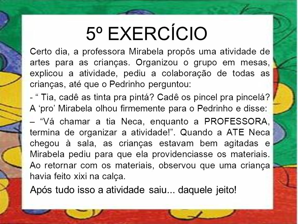 5º EXERCÍCIO Certo dia, a professora Mirabela propôs uma atividade de artes para as crianças. Organizou o grupo em mesas, explicou a atividade, pediu