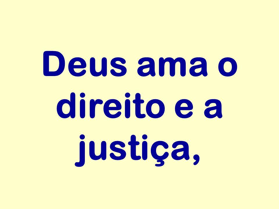 Deus ama o direito e a justiça,