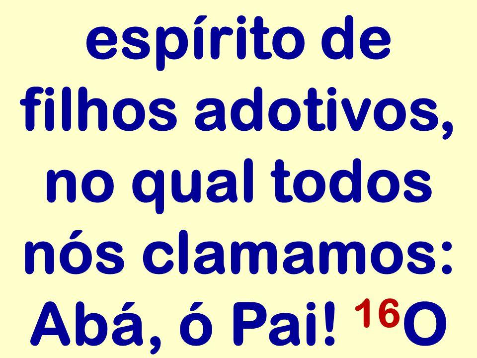 espírito de filhos adotivos, no qual todos nós clamamos: Abá, ó Pai! 16 O