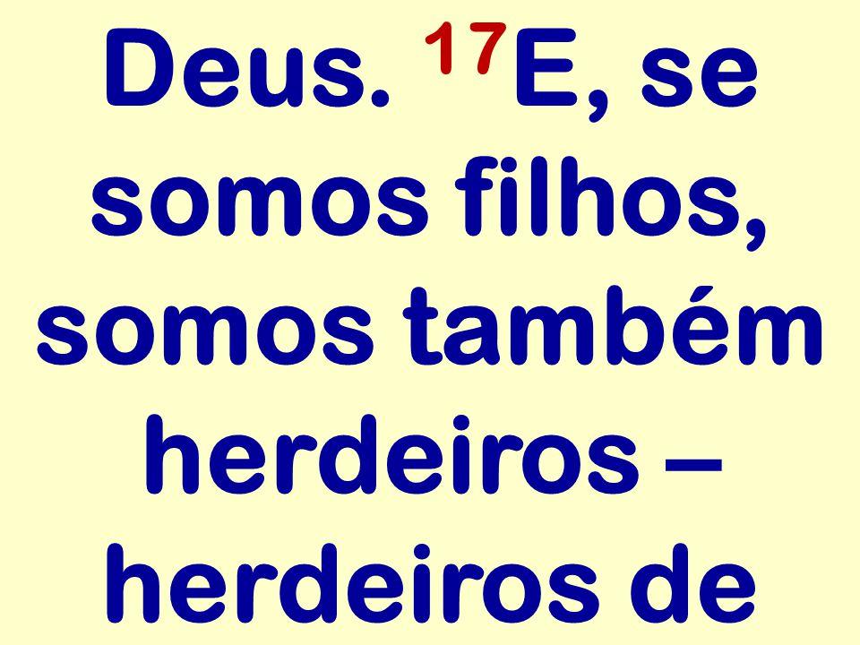 Deus. 17 E, se somos filhos, somos também herdeiros – herdeiros de