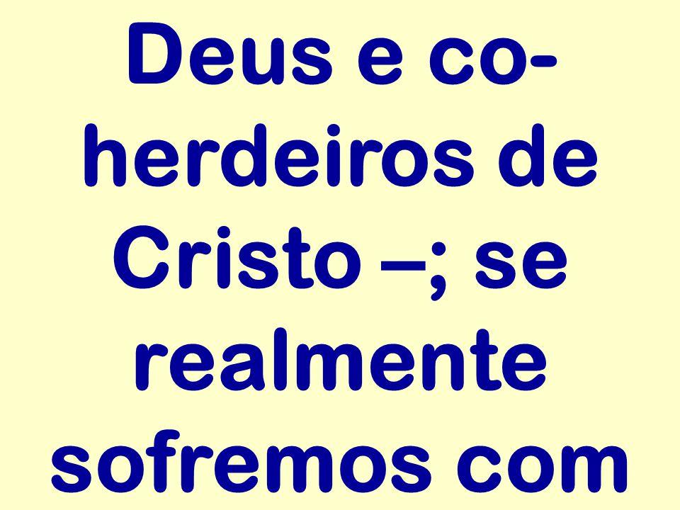Deus e co- herdeiros de Cristo –; se realmente sofremos com