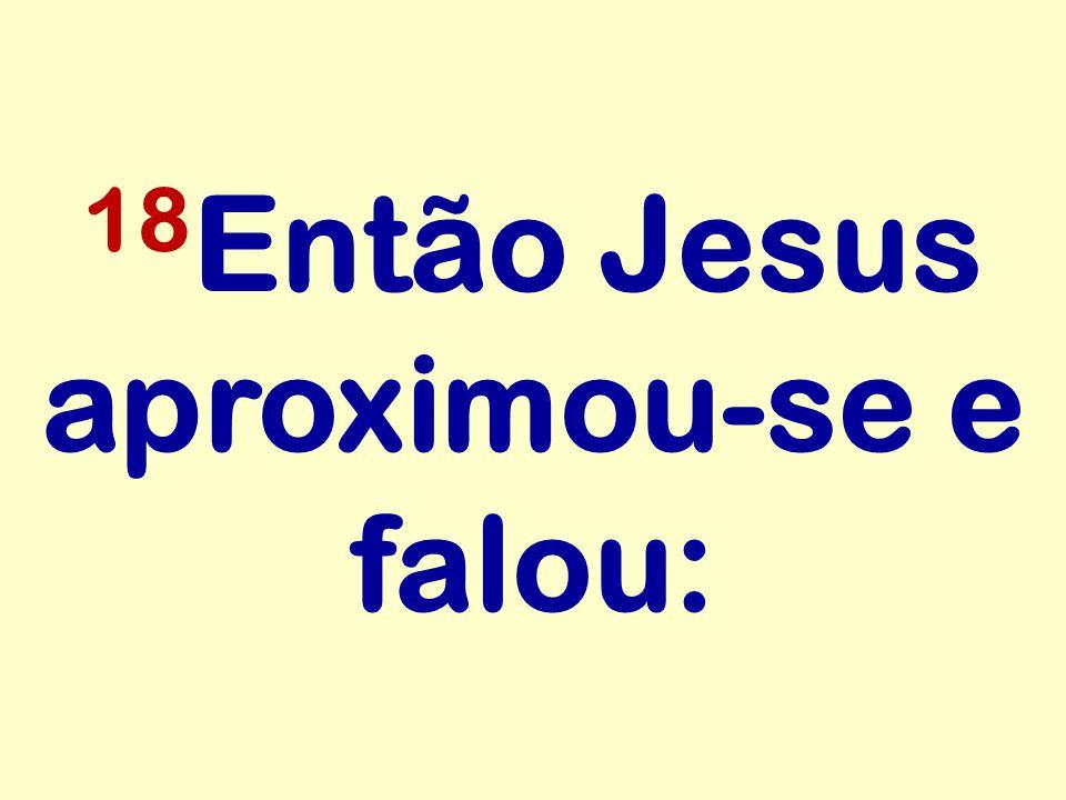 18 Então Jesus aproximou-se e falou: