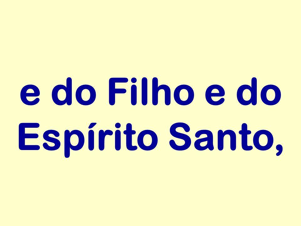 e do Filho e do Espírito Santo,