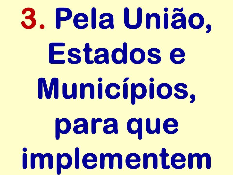 3. Pela União, Estados e Municípios, para que implementem