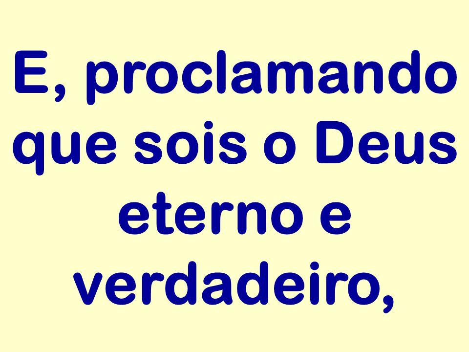 E, proclamando que sois o Deus eterno e verdadeiro,
