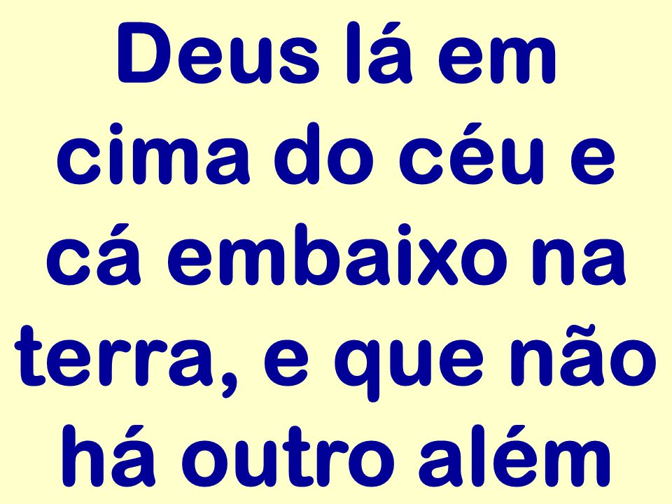 Deus lá em cima do céu e cá embaixo na terra, e que não há outro além