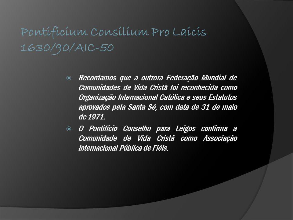 Pontificium Consilium Pro Laicis 1630/90/AIC-50  Recordamos que a outrora Federação Mundial de Comunidades de Vida Cristã foi reconhecida como Organização Internacional Católica e seus Estatutos aprovados pela Santa Sé, com data de 31 de maio de 1971.
