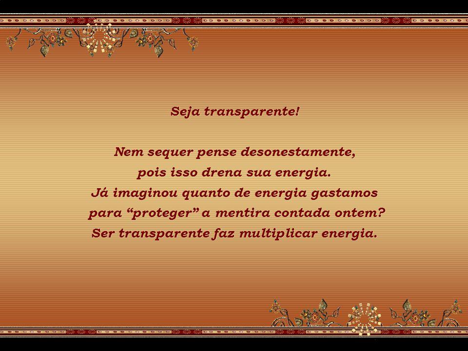 Seja transparente.Nem sequer pense desonestamente, pois isso drena sua energia.