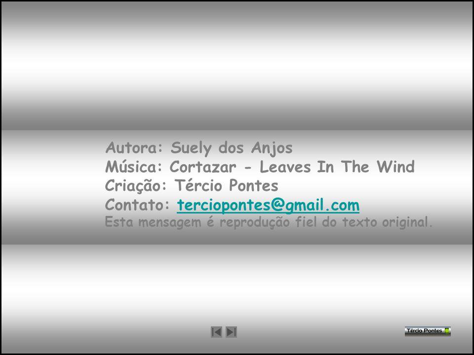 Autora: Suely dos Anjos Música: Cortazar - Leaves In The Wind Criação: Tércio Pontes Contato: terciopontes@gmail.com Esta mensagem é reprodução fiel do texto original.
