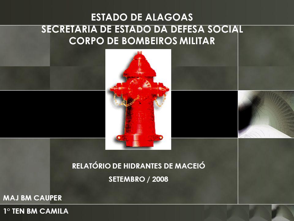 ESTADO DE ALAGOAS SECRETARIA DE ESTADO DA DEFESA SOCIAL CORPO DE BOMBEIROS MILITAR RELATÓRIO DE HIDRANTES DE MACEIÓ SETEMBRO / 2008 MAJ BM CAUPER 1° T