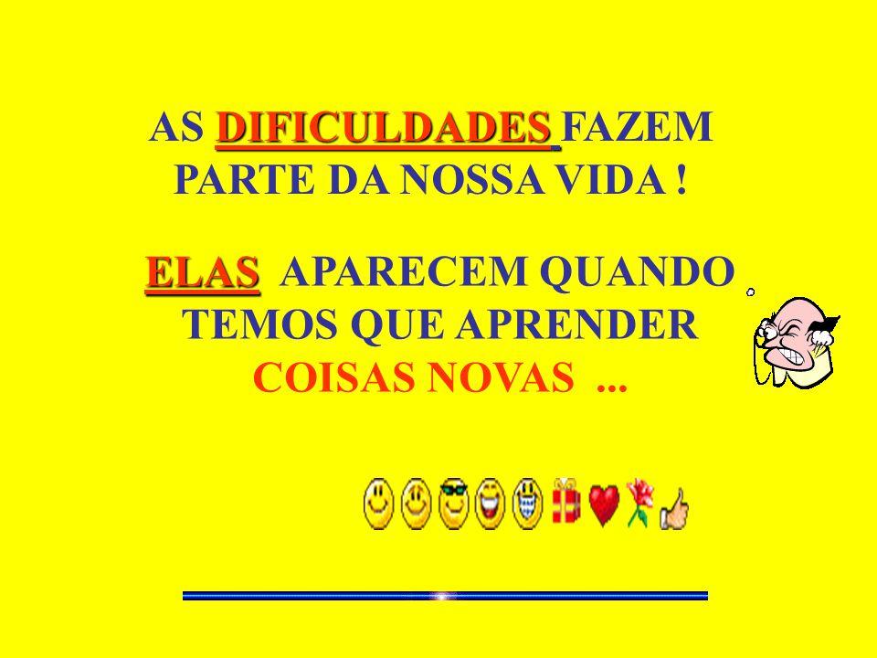 DIFICULDADES AS DIFICULDADES FAZEM PARTE DA NOSSA VIDA ! ELAS ELAS APARECEM QUANDO TEMOS QUE APRENDER COISAS NOVAS...
