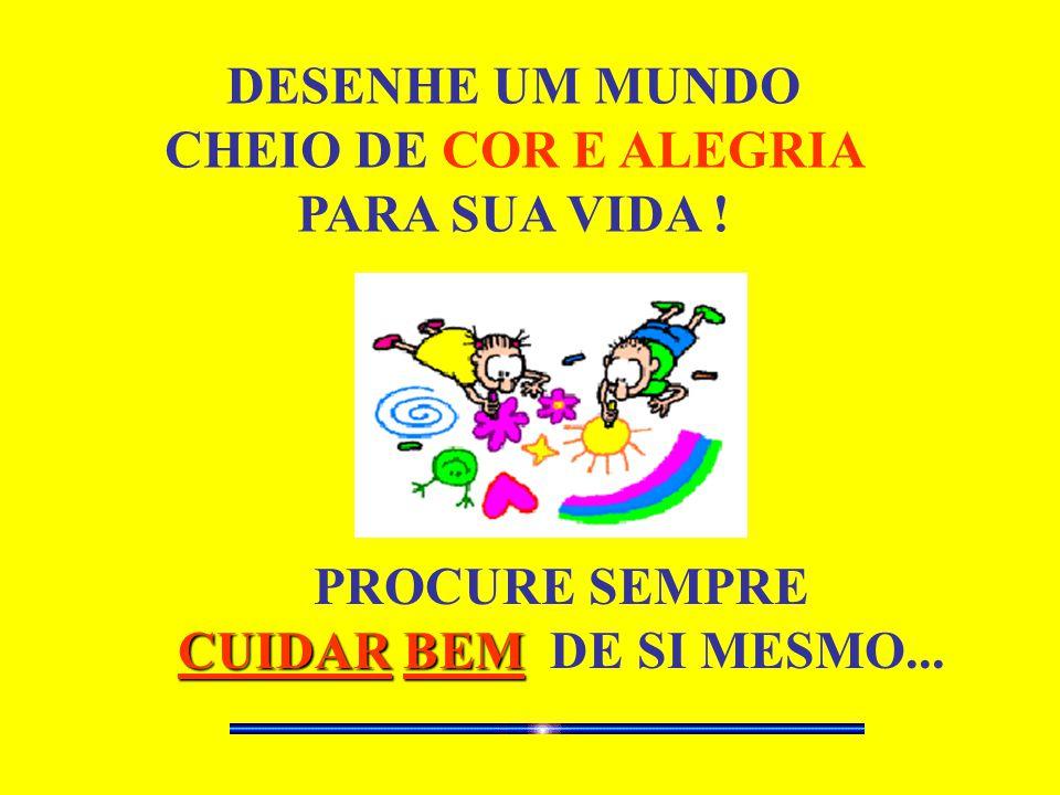DESENHE UM MUNDO CHEIO DE COR E ALEGRIA PARA SUA VIDA ! PROCURE SEMPRE CUIDARBEM CUIDAR BEM DE SI MESMO...