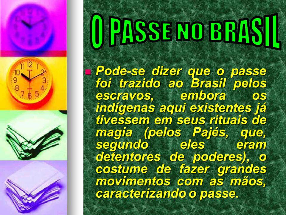  Pode-se dizer que o passe foi trazido ao Brasil pelos escravos, embora os indígenas aqui existentes já tivessem em seus rituais de magia (pelos Pajé