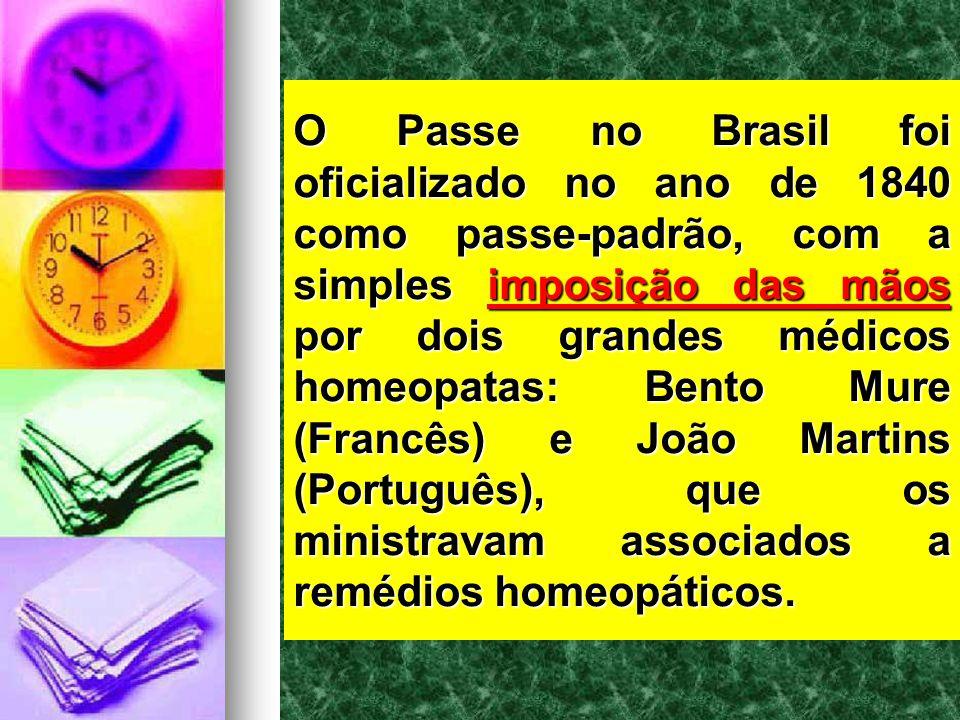 O Passe no Brasil foi oficializado no ano de 1840 como passe-padrão, com a simples imposição das mãos por dois grandes médicos homeopatas: Bento Mure