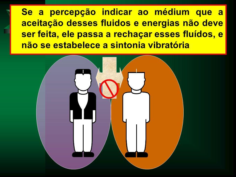 Se a percepção indicar ao médium que a aceitação desses fluidos e energias não deve ser feita, ele passa a rechaçar esses fluídos, e não se estabelece