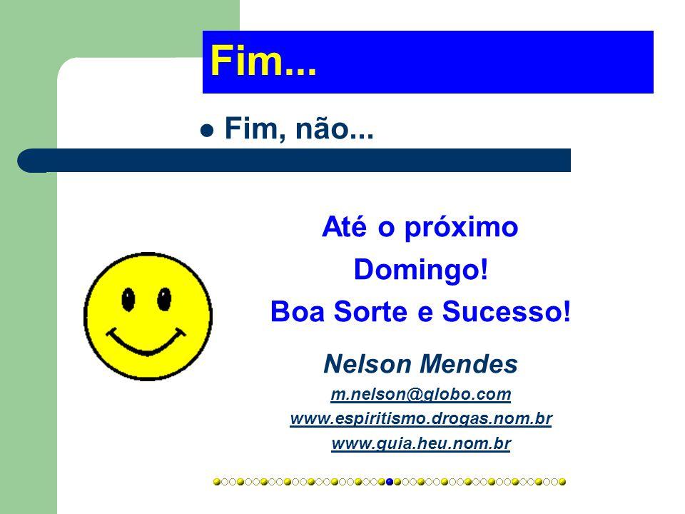 Fim...  Fim, não... Até o próximo Domingo! Boa Sorte e Sucesso! Nelson Mendes m.nelson@globo.com www.espiritismo.drogas.nom.br www.guia.heu.nom.br