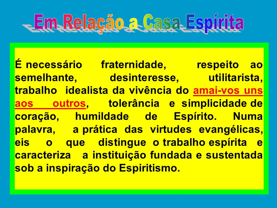 É necessário fraternidade, respeito ao semelhante, desinteresse, utilitarista, trabalho idealista da vivência do amai-vos uns aos outros, tolerância e