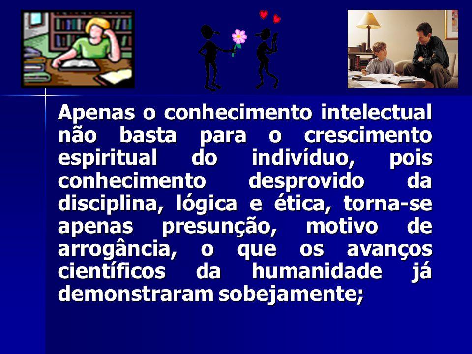 Apenas o conhecimento intelectual não basta para o crescimento espiritual do indivíduo, pois conhecimento desprovido da disciplina, lógica e ética, to