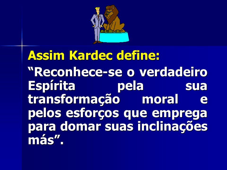"""Assim Kardec define: """"Reconhece-se o verdadeiro Espírita pela sua transformação moral e pelos esforços que emprega para domar suas inclinações más""""."""