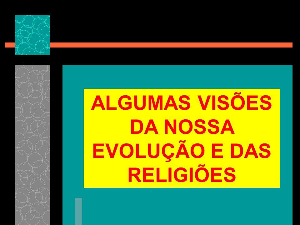 ALGUMAS VISÕES DA NOSSA EVOLUÇÃO E DAS RELIGIÕES
