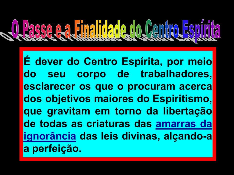 É dever do Centro Espírita, por meio do seu corpo de trabalhadores, esclarecer os que o procuram acerca dos objetivos maiores do Espiritismo, que grav