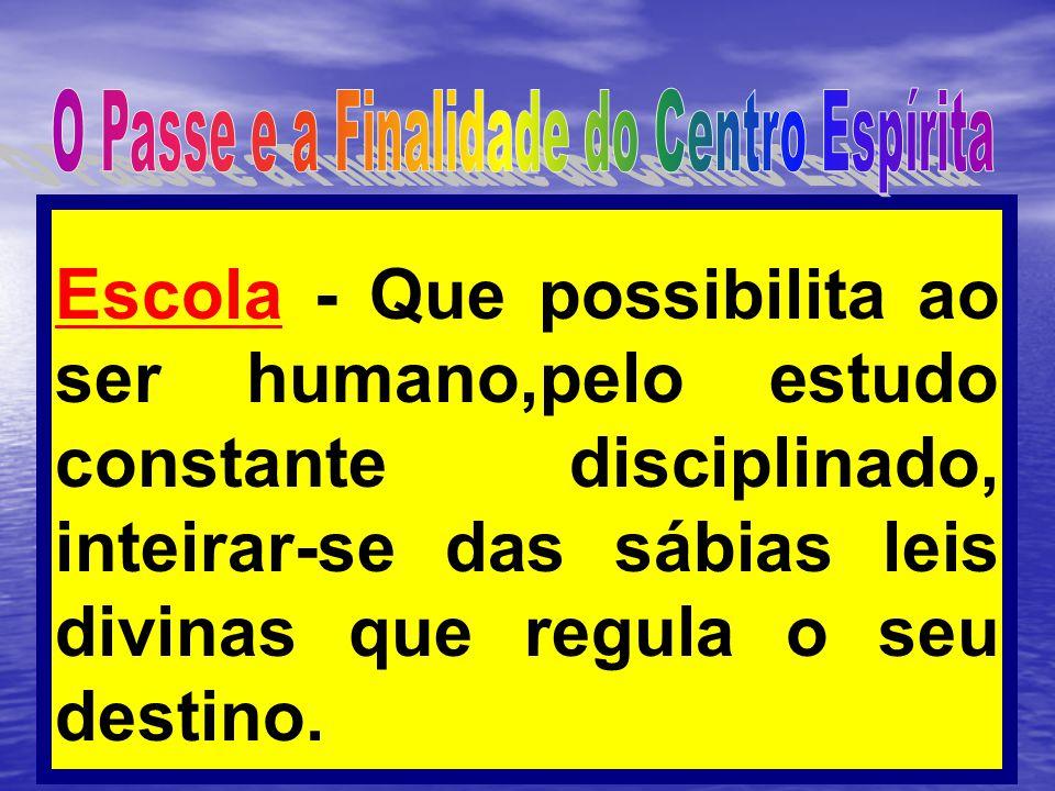 Escola - Que possibilita ao ser humano,pelo estudo constante disciplinado, inteirar-se das sábias leis divinas que regula o seu destino.