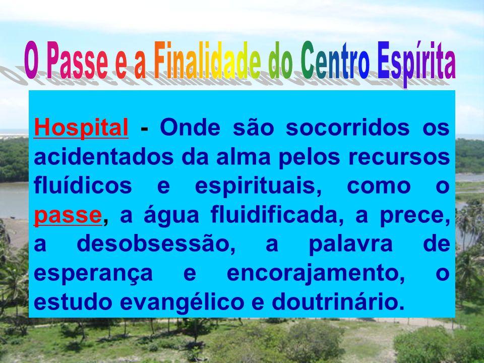 Hospital - Onde são socorridos os acidentados da alma pelos recursos fluídicos e espirituais, como o passe, a água fluidificada, a prece, a desobsessã