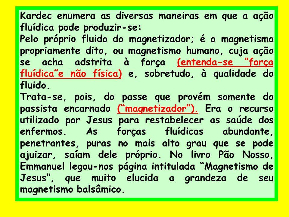 Kardec enumera as diversas maneiras em que a ação fluídica pode produzir-se: Pelo próprio fluido do magnetizador; é o magnetismo propriamente dito, ou