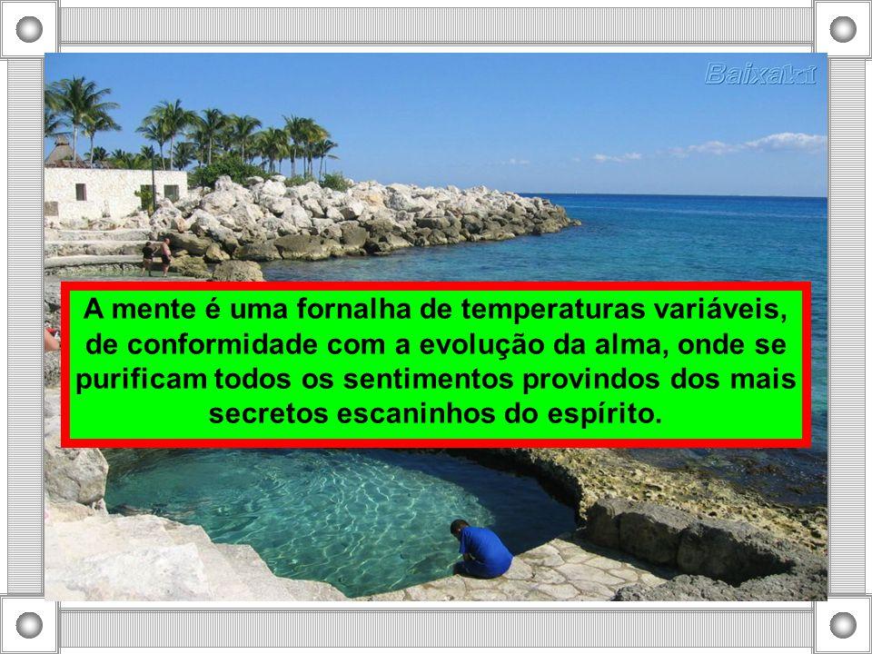 A mente é uma fornalha de temperaturas variáveis, de conformidade com a evolução da alma, onde se purificam todos os sentimentos provindos dos mais se