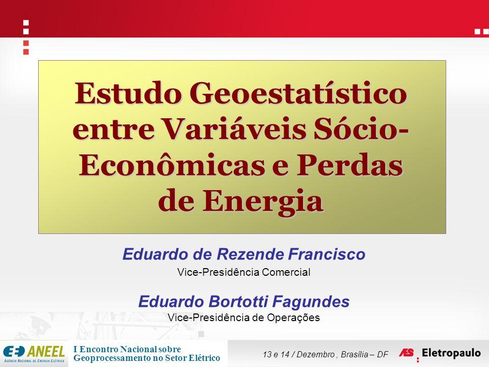 Estudo Geoestatístico entre Variáveis Sócio-Econômicas e Perdas de Energia Introdução - Contexto Geral Relevância do Tema • AES Eletropaulo deixa de faturar 2.700 GWh em decorrência de perdas não-técnicas • Perda Comercial de Energia no Setor Elétrico brasileiro de 2005 foi de cerca de R$ 5,1 bilhões (ANEEL, 2005) Gestão de Perdas Comerciais • Área estratégica para as distribuidoras de energia elétrica • Detecção e Combate  Prevenção  Entendimento • Esforço dedicado – Alta Complexidade • Alto retorno potencial para a empresa Uso da Análise Espacial • Disponibilidade de informações georreferenciadas na companhia (GIS para apoio à gestão técnica) • Avaliação da Influência Espacial para o fenômeno Propensão à Perda: Ação conjunta da empresa, Multidisciplinaridade, Uso de Técnicas sofisticadas Geoestatística