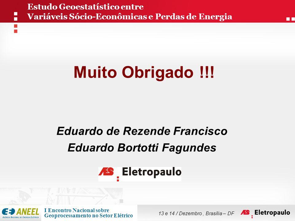 Muito Obrigado !!! Eduardo de Rezende Francisco Eduardo Bortotti Fagundes Estudo Geoestatístico entre Variáveis Sócio-Econômicas e Perdas de Energia 1