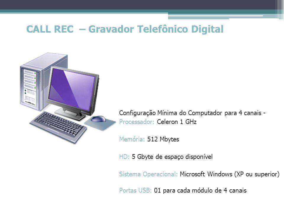 CALL REC – Gravador Telefônico Digital Configuração Mínima do Computador para 4 canais - Processador: Celeron 1 GHz Memória: 512 Mbytes HD: 5 Gbyte de