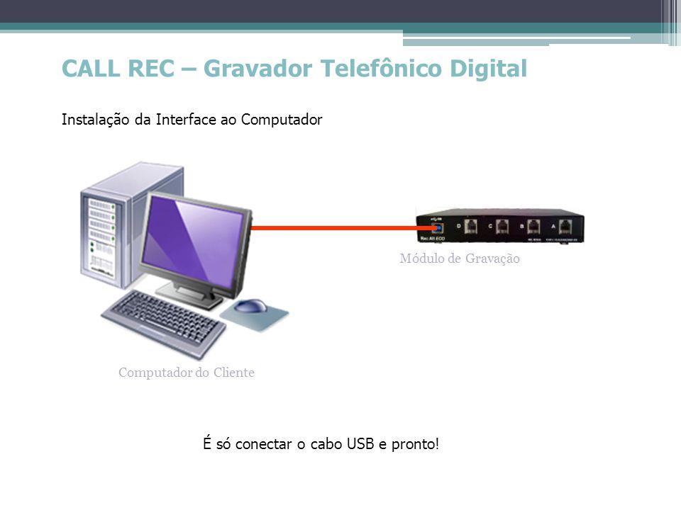 CALL REC – Gravador Telefônico Digital Instalação da Interface ao Computador Módulo de Gravação Computador do Cliente É só conectar o cabo USB e pront
