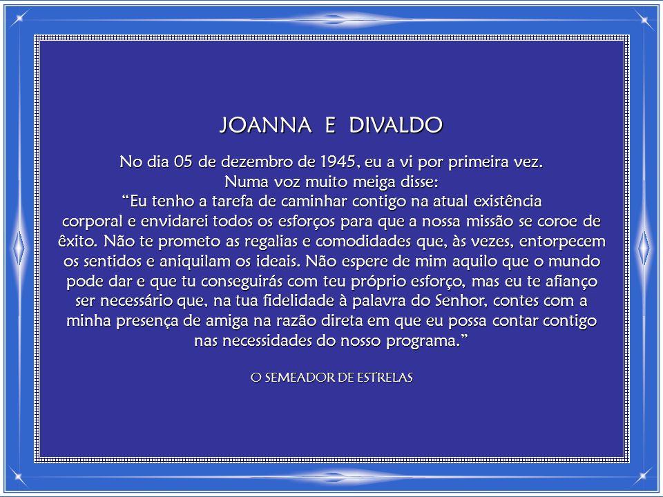 JOANNA E DIVALDO No dia 05 de dezembro de 1945, eu a vi por primeira vez.