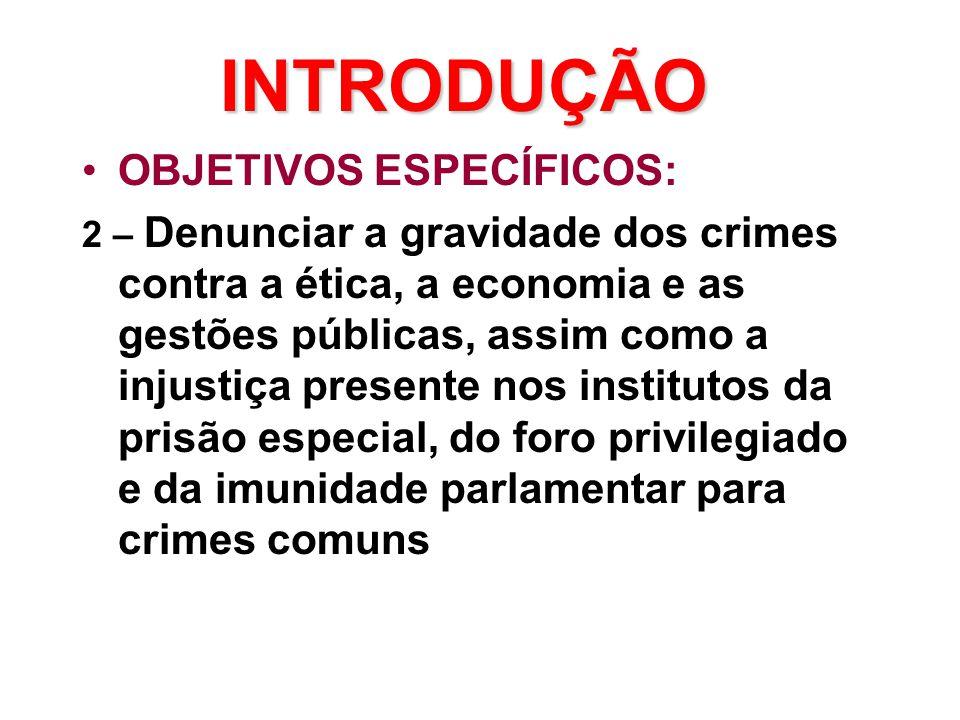 INTRODUÇÃO •OBJETIVOS ESPECÍFICOS: 2 – Denunciar a gravidade dos crimes contra a ética, a economia e as gestões públicas, assim como a injustiça presente nos institutos da prisão especial, do foro privilegiado e da imunidade parlamentar para crimes comuns