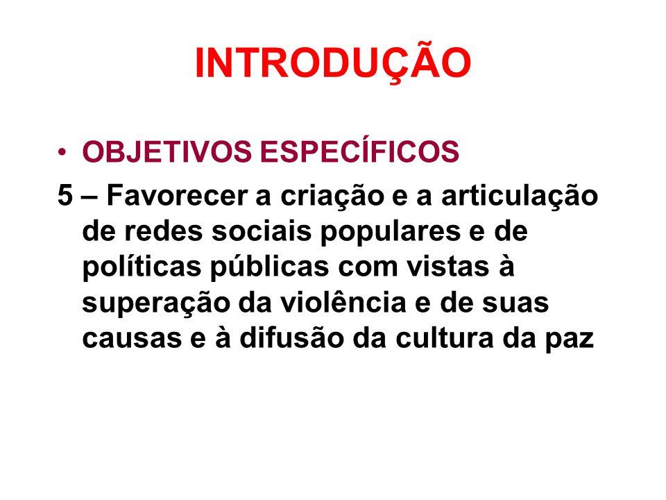 INTRODUÇÃO •OBJETIVOS ESPECÍFICOS 5 – Favorecer a criação e a articulação de redes sociais populares e de políticas públicas com vistas à superação da violência e de suas causas e à difusão da cultura da paz