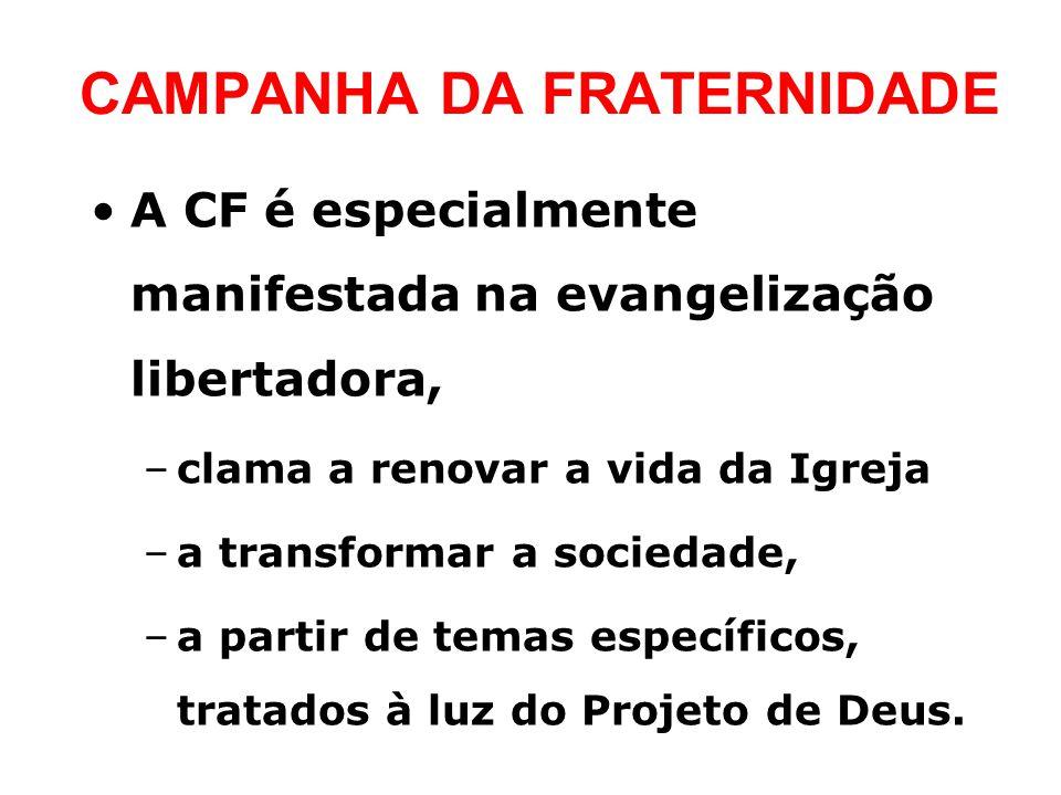 CAMPANHA DA FRATERNIDADE •A CF é especialmente manifestada na evangelização libertadora, –clama a renovar a vida da Igreja –a transformar a sociedade, –a partir de temas específicos, tratados à luz do Projeto de Deus.