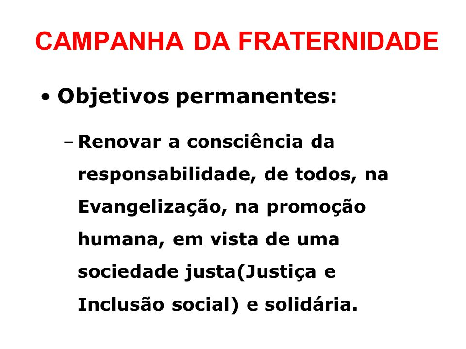 CAMPANHA DA FRATERNIDADE •Objetivos permanentes: –Renovar a consciência da responsabilidade, de todos, na Evangelização, na promoção humana, em vista de uma sociedade justa(Justiça e Inclusão social) e solidária.