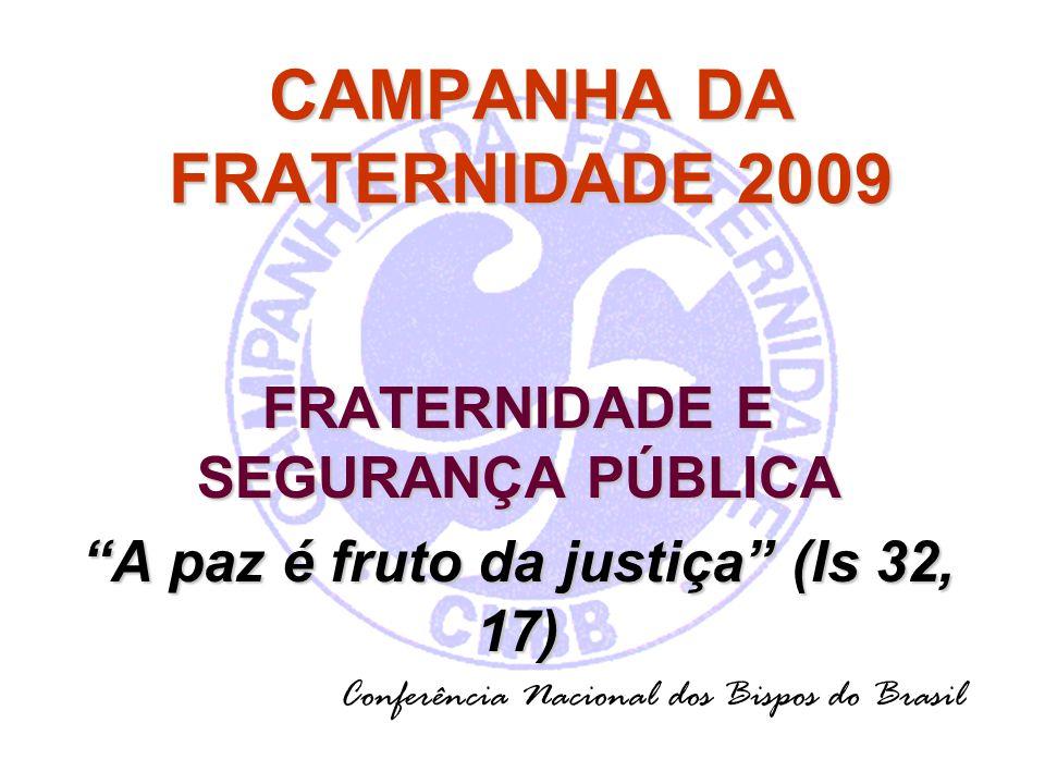 CAMPANHA DA FRATERNIDADE 2009 FRATERNIDADE E SEGURANÇA PÚBLICA A paz é fruto da justiça (Is 32, 17) Conferência Nacional dos Bispos do Brasil