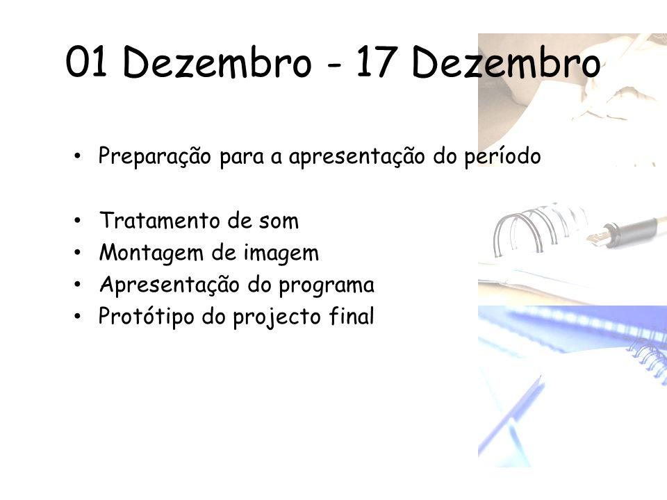 01 Dezembro - 17 Dezembro • Preparação para a apresentação do período • Tratamento de som • Montagem de imagem • Apresentação do programa • Protótipo