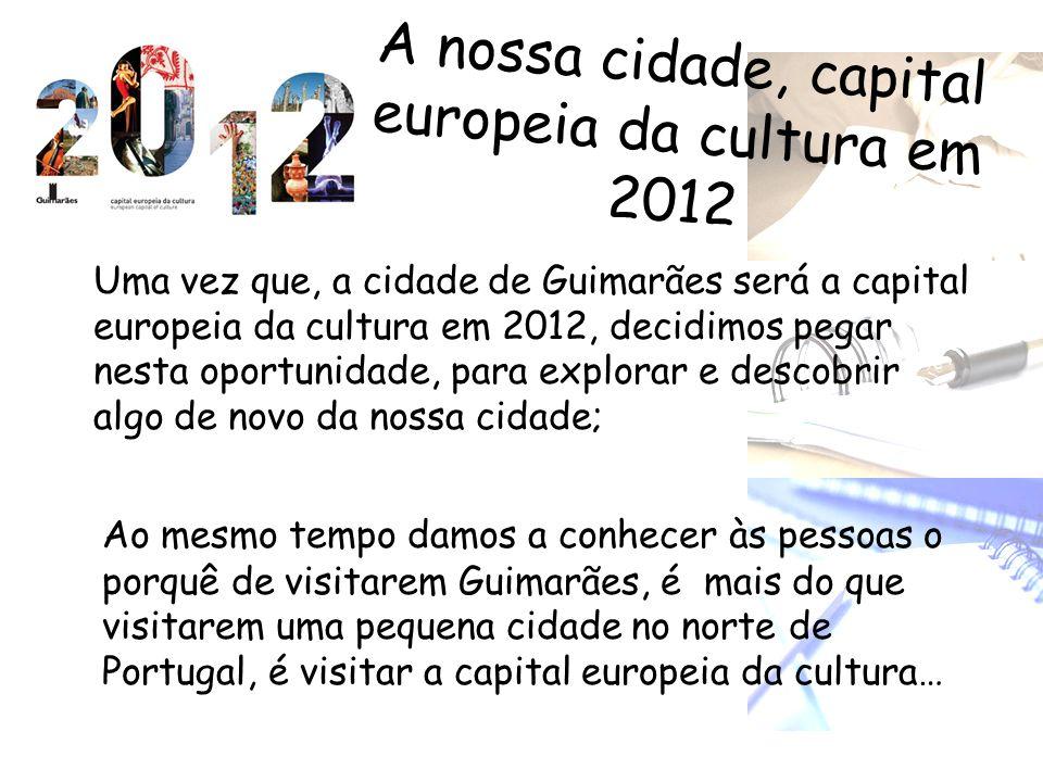 A nossa cidade, capital europeia da cultura em 2012 Uma vez que, a cidade de Guimarães será a capital europeia da cultura em 2012, decidimos pegar nes