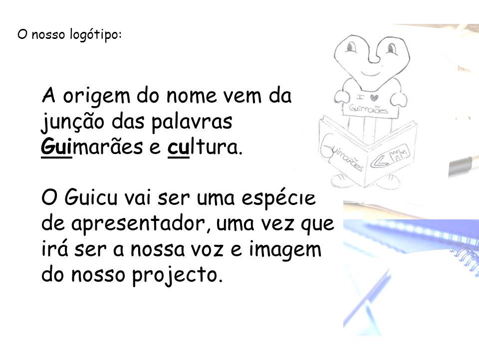 O nosso logótipo: A origem do nome vem da junção das palavras Guimarães e cultura. O Guicu vai ser uma espécie de apresentador, uma vez que irá ser a