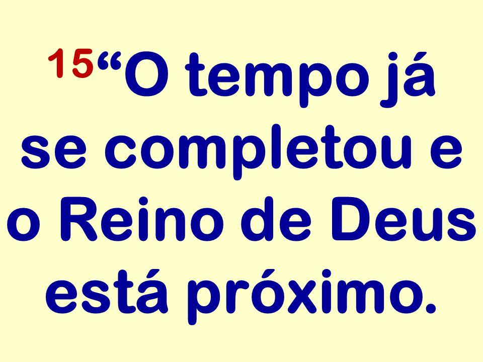 """15 """"O tempo já se completou e o Reino de Deus está próximo."""