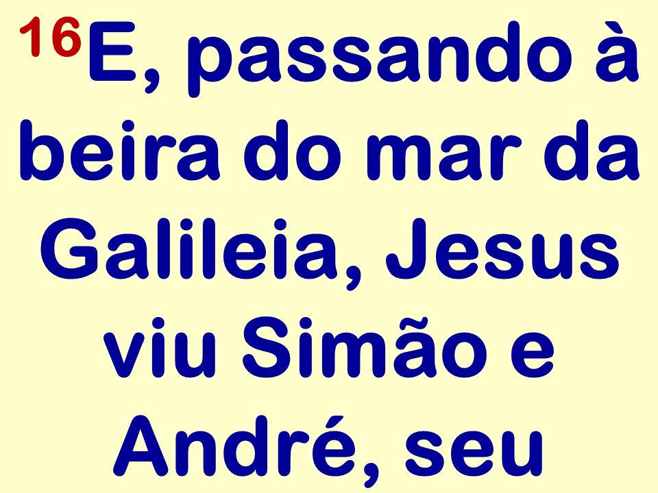 16 E, passando à beira do mar da Galileia, Jesus viu Simão e André, seu