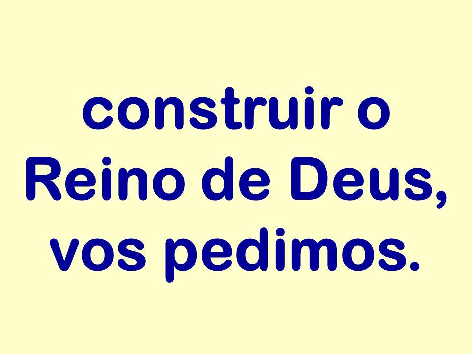 construir o Reino de Deus, vos pedimos.